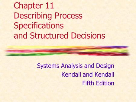 Chapter 11 Describing Process Specifications and Structured Decisions Systems Analysis and Design Kendall and Kendall Fifth Edition.