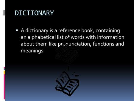 DICTIONARY A dictionary is a reference book, containing an alphabetical list of words with information about them like pronunciation, functions and.