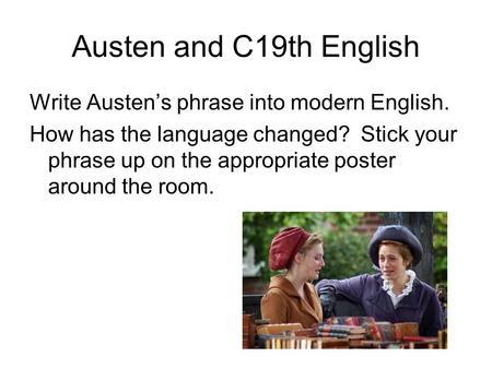 Austen and C19th English Write Austen's phrase into modern English. How has the language changed? Stick your phrase up on the appropriate poster around.