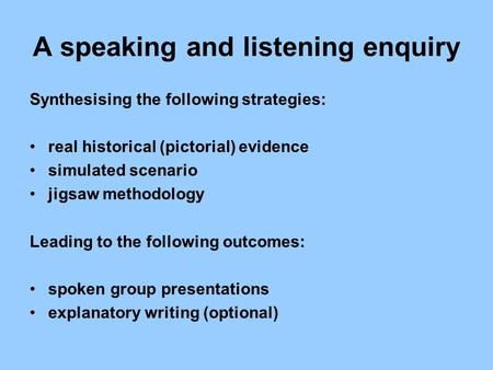 A speaking and listening enquiry Synthesising the following strategies: real historical (pictorial) evidence simulated scenario jigsaw methodology Leading.