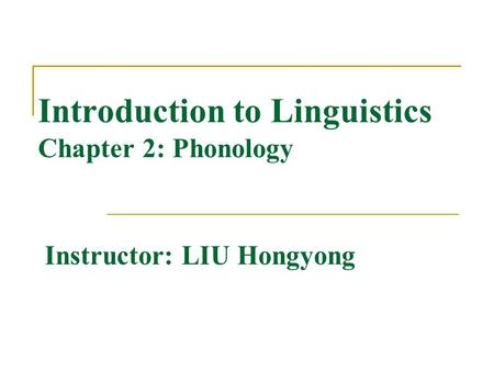 Introduction to Linguistics Chapter 2: Phonology Instructor: LIU Hongyong.
