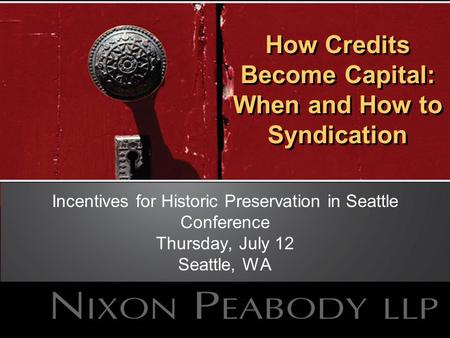 How Credits Become Capital: When and How to Syndication Incentives for Historic Preservation in Seattle Conference Thursday, July 12 Seattle, WA.