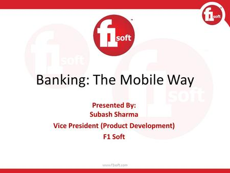 Banking: The Mobile Way Presented By: Subash Sharma Vice President (Product Development) F1 Soft www.f1soft.com.