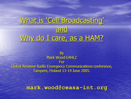 What is 'Cell Broadcasting' and Why do I care, as a HAM? By Mark Wood G4HLZ For Global Amateur Radio Emergency Communications conference, Tampere, Finland.