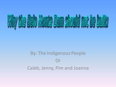 By: The Indigenous People Or Caleb, Jenny, Pim and Joanna.