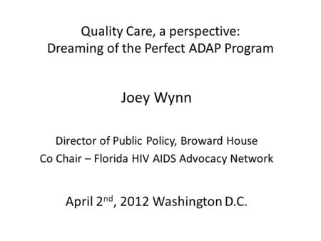 Quality Care, a perspective: Dreaming of the Perfect ADAP Program Joey Wynn Director of Public Policy, Broward House Co Chair – Florida HIV AIDS Advocacy.