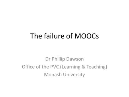 The failure of MOOCs Dr Phillip Dawson Office of the PVC (Learning & Teaching) Monash University.