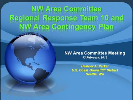 NW Area Committee Meeting 13 February, 2013 Heather A. Parker U.S. Coast Guard 13 th District Seattle, WA.