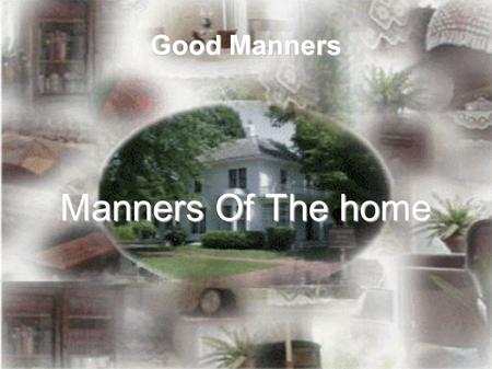 "Good Manners Manners Of The home. Spread Kindness in the home as a means of attaining happiness: ""The Messenger of Alla ah (sa) him) said: 'When Allah."