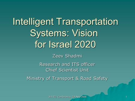 3rd ITS Conference, Tel Aviv 2008 1 Intelligent Transportation Systems: Vision for Israel 2020 Zeev Shadmi Research and ITS officer Chief Scientist Unit.