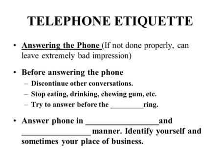 TELEPHONE ETIQUETTE Answering the Phone (If not done properly, can leave extremely bad impression) Before answering the phone –Discontinue other conversations.