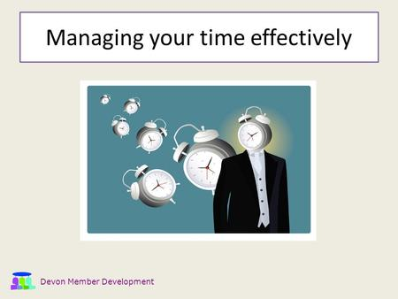 Devon Member Development Managing your time effectively.