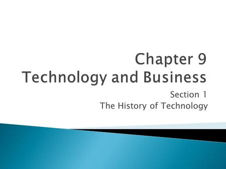 Section 1 The History of Technology. Technology has changed the way people do business. Technological inventions have created new products, new markets,
