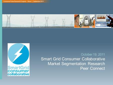 Consumer Pulse Research Program – Wave 1, September 2011 Smart Grid Consumer Collaborative Market Segmentation Research Peer Connect October 19, 2011.