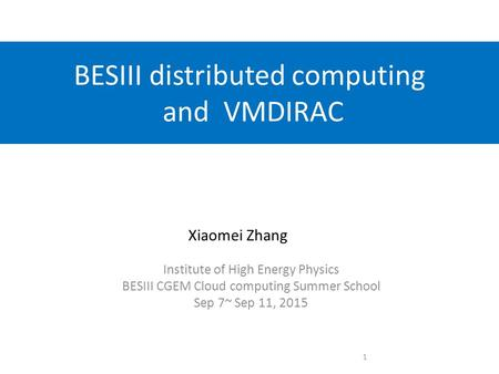 BESIII distributed computing and VMDIRAC Institute of High Energy Physics BESIII CGEM Cloud computing Summer School Sep 7~ Sep 11, 2015 Xiaomei Zhang 1.
