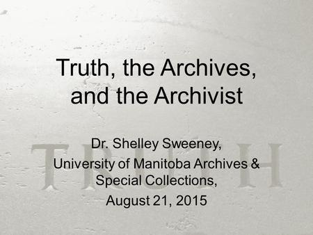 Truth, the Archives, and the Archivist Dr. Shelley Sweeney, University of Manitoba Archives & Special Collections, August 21, 2015.