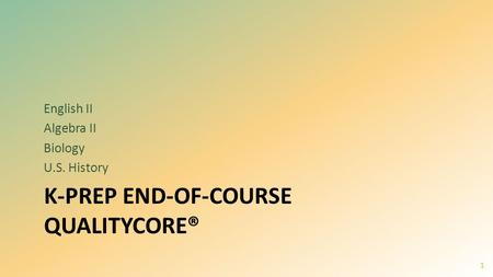 K-PREP END-OF-COURSE QUALITYCORE® English II Algebra II Biology U.S. History 1.