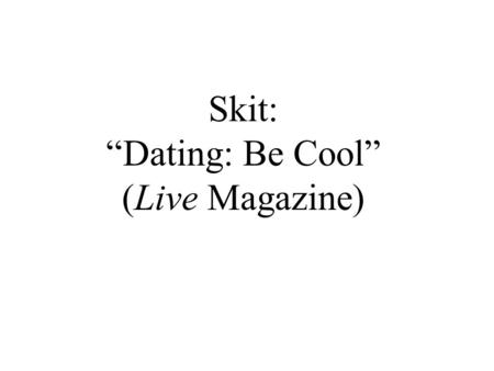 "Skit: ""Dating: Be Cool"" (Live Magazine). Do you think a conversation like this could happen in your family? Why or why not? How might it be different."