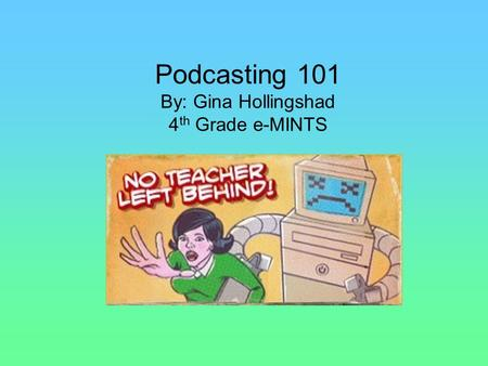 Podcasting 101 By: Gina Hollingshad 4 th Grade e-MINTS.