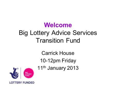 Welcome Big Lottery Advice Services Transition Fund Carrick House 10-12pm Friday 11 th January 2013.