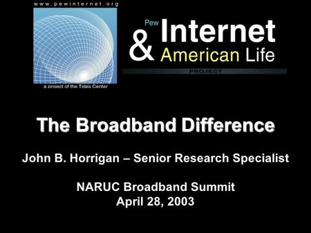 The Broadband Difference The Broadband Difference John B. Horrigan – Senior Research Specialist NARUC Broadband Summit April 28, 2003.