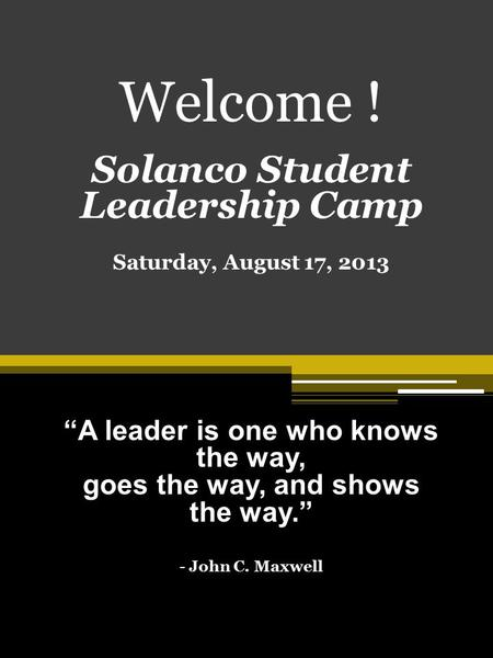 "Welcome ! Solanco Student Leadership Camp Saturday, August 17, 2013 ""A leader is one who knows the way, goes the way, and shows the way."" - John C. Maxwell."
