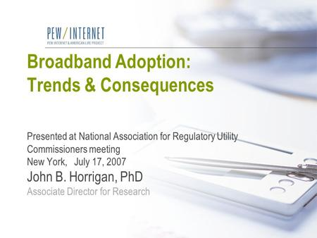 Broadband Adoption: Trends & Consequences Presented at National Association for Regulatory Utility Commissioners meeting New York, July 17, 2007 John B.