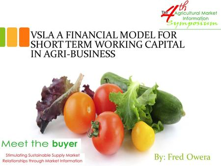 VSLA A FINANCIAL MODEL FOR SHORT TERM WORKING CAPITAL IN AGRI-BUSINESS By: Fred Owera.