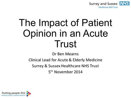 The Impact of Patient Opinion in an Acute Trust Dr Ben Mearns Clinical Lead for Acute & Elderly Medicine Surrey & Sussex Healthcare NHS Trust 5 th November.