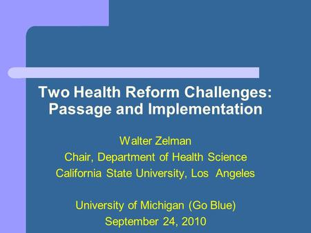 Two Health Reform Challenges: Passage and Implementation Walter Zelman Chair, Department of Health Science California State University, Los Angeles University.