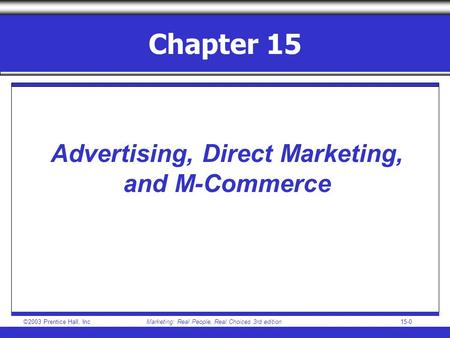 ©2003 Prentice Hall, IncMarketing: Real People, Real Choices 3rd edition15-0 Chapter 15 Advertising, Direct Marketing, and M-Commerce.