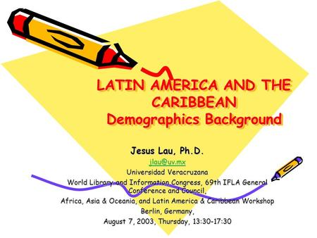 LATIN AMERICA AND THE CARIBBEAN Demographics Background Jesus Lau, Ph.D. Universidad Veracruzana World Library and Information Congress, 69th.