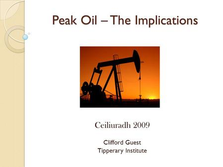 Peak Oil – The Implications Ceiliuradh 2009 Clifford Guest Tipperary Institute.