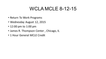 WCLA MCLE 8-12-15 Return To Work Programs Wednesday August 12, 2015 12:00 pm to 1:00 pm James R. Thompson Center, Chicago, IL 1 Hour General MCLE Credit.
