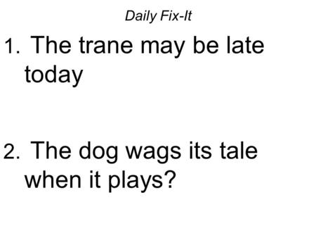 Daily Fix-It 1. The trane may be late today 2. The dog wags its tale when it plays?