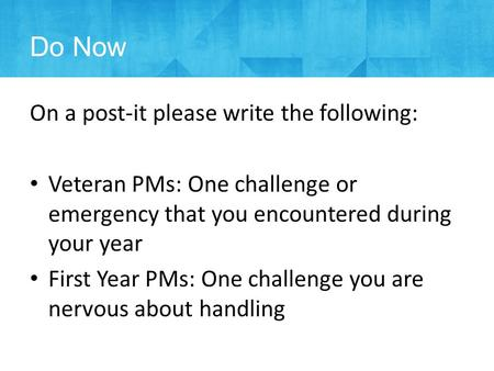 Do Now On a post-it please write the following: Veteran PMs: One challenge or emergency that you encountered during your year First Year PMs: One challenge.