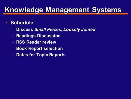 Knowledge Management Systems Schedule - Discuss Small Pieces, Loosely Joined - Readings Discussion - RSS Reader review - Book Report selection - Dates.