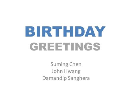BIRTHDAY GREETINGS Suming Chen John Hwang Damandip Sanghera.