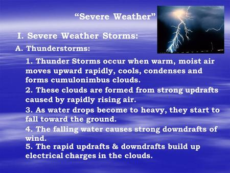 """Severe Weather"" I. Severe Weather Storms: A. Thunderstorms: 1. Thunder Storms occur when warm, moist air moves upward rapidly, cools, condenses and forms."