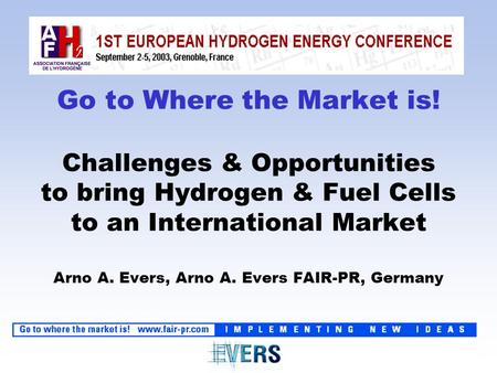 Go to Where the Market is! Challenges & Opportunities to bring Hydrogen & Fuel Cells to an International Market Arno A. Evers, Arno A. Evers FAIR-PR, Germany.