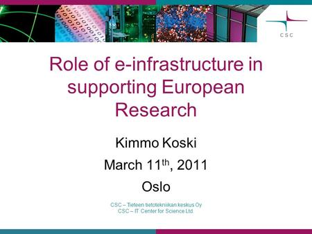 CSC – Tieteen tietotekniikan keskus Oy CSC – IT Center for Science Ltd. Role of e-infrastructure in supporting European Research Kimmo Koski March 11 th,