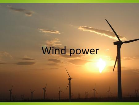 Wind power. A clean powersuply A wind powerplant Doesn't let out any carbon oxide in the air. Classed as green energy.
