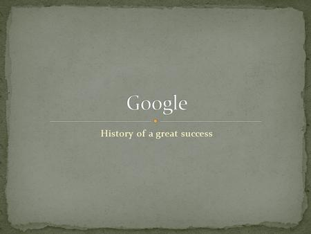 History of a great success. Science project by Sergei Brin and Larry Page, 1996, Stanford University, California Googol: 10 100 BackRub and PageRank.