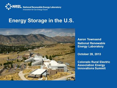 Aaron Townsend National Renewable Energy Laboratory October 28, 2013 Colorado Rural Electric Association Energy Innovations Summit Energy Storage in the.