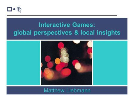 1 Interactive Games: global perspectives & local insights Matthew Liebmann pwc.