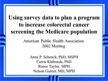 Using survey data to plan a program to increase colorectal cancer screening the Medicare population Anna P. Schenck, PhD, MSPH Carrie Klabunde, PhD Renee.