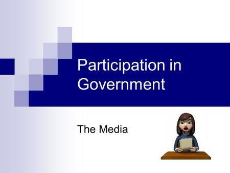 Participation in Government The Media. What is the media? any form of communication whose purpose is to serve a broad audience.