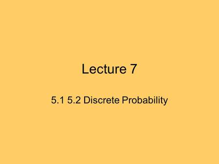 Lecture 7 5.1 5.2 Discrete Probability. 5.1 Probabilities Important in study of complexity of algorithms. Modeling the uncertain world: information, data.