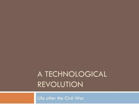 A TECHNOLOGICAL REVOLUTION Life after the Civil War.