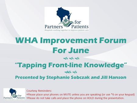"WHA Improvement Forum For June    ""Tapping Front-line Knowledge""   Presented by Stephanie Sobczak and Jill Hanson Courtesy Reminders: Please place."